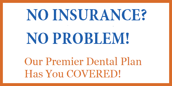 No insurance? No problem! Our Premier Dental Plan has you covered!